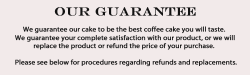 We guarantee our cake to be the best coffee cake you will taste. We guarantee your complete satisfaction with our product, or we will replace the product or refund your purchase price. Please see below for procedures regarding refunds and replacements.